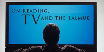 On Reading, TV, and the Talmud